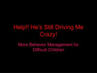 Help!! He's Still Driving Me Crazy!