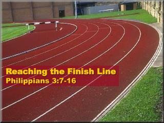 Reaching the Finish Line Philippians 3:7-16