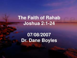 The Faith of Rahab Joshua 2:1-24 07/08/2007 Dr. Dane Boyles