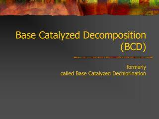 Base Catalyzed Decomposition BCD   formerly  called Base Catalyzed Dechlorination