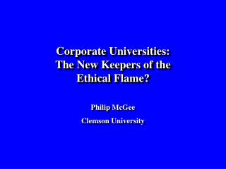 Corporate Universities: The New Keepers of the Ethical Flame? Philip McGee Clemson University