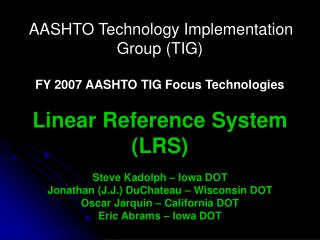 AASHTO Technology Implementation Group TIG   FY 2007 AASHTO TIG Focus Technologies   Linear Reference System LRS  Steve