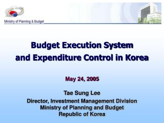 Budget Execution System and Expenditure Control in Korea May 24, 2005 Tae Sung Lee Director, Investment Management Divis