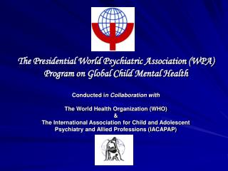 The Presidential World Psychiatric Association WPA Program on Global Child Mental Health   Conducted in Collaboration wi
