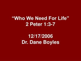 """""""Who We Need For Life"""" 2 Peter 1:3-7 12/17/2006 Dr. Dane Boyles"""