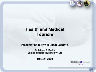 Health and Medical Tourism Presentation to NW Tourism Lekgotla Dr Tshepo P. Maaka Serokolo Health Tourism (Pty) Ltd 10 S