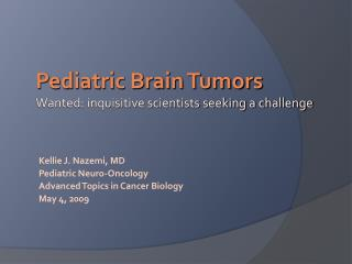 Kellie J. Nazemi, MD Pediatric Neuro-Oncology Advanced Topics in Cancer Biology May 4, 2009