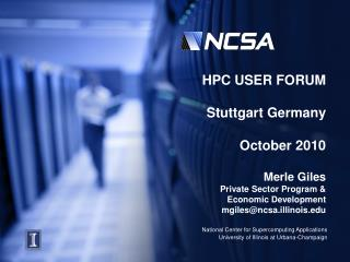 HPC USER FORUM Stuttgart Germany  October 2010 Merle Giles Private Sector Program &  Economic Development mgiles@ncs