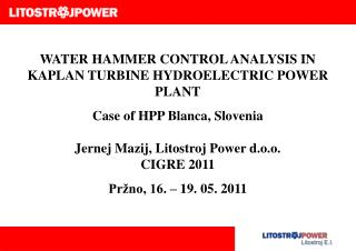 WATER HAMMER CONTROL ANALYSIS IN KAPLAN TURBINE HYDROELECTRIC POWER PLANT Case of HPP Blanca, Slovenia Jernej Mazij, Lit