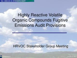 Highly Reactive Volatile Organic Compounds Fugitive Emissions Audit Provisions HRVOC Stakeholder Group Meeting