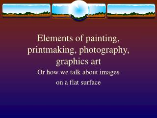 Elements of painting, printmaking, photography, graphics art