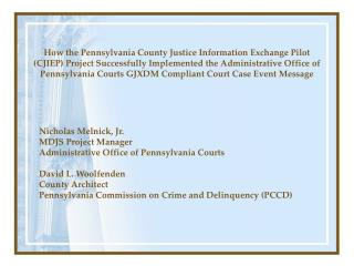 Nicholas Melnick, Jr.  MDJS Project Manager Administrative Office of Pennsylvania Courts David L. Woolfenden County Arch