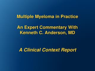 Multiple Myeloma in Practice An Expert Commentary With  Kenneth C. Anderson, MD A Clinical Context Report