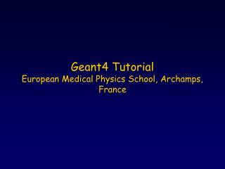 Geant4 Tutorial European Medical Physics School, Archamps, France