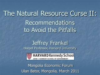 The Natural Resource Curse II: Recommendations  to Avoid the Pitfalls  Jeffrey Frankel Harpel Professor, Harvard Univers