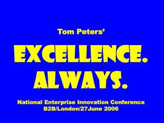 Tom Peters' EXCELLENCE. ALWAYS. National Enterprise Innovation Conference B2B/London/27June 2006