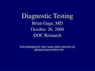 Diagnostic Testing Brian Gage, MD October. 26, 2004 DOC Research Acknowledgment: http://www.cebm.utoronto.ca/ glossary/s