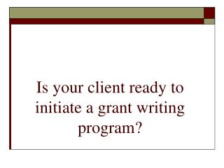 Is your client ready to initiate a grant writing program?