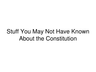 Stuff You May Not Have Known About the Constitution