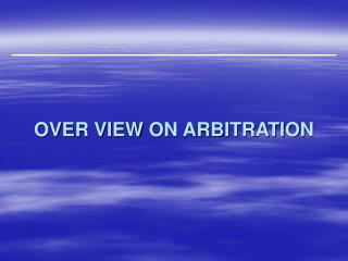 OVER VIEW ON ARBITRATION