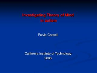 Investigating Theory of Mind  in autism Fulvia Castelli California Institute of Technology 2006