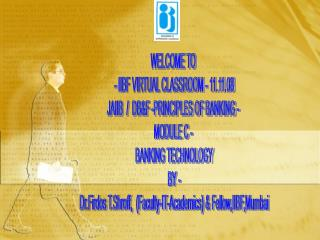 WELCOME TO  - IIBF VIRTUAL CLASSROOM - 11.11.08 JAIIB  /  DB&F -PRINCIPLES OF BANKING -  MODULE C -  BANKING TECHNOL