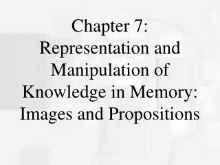 Chapter 7: Representation and Manipulation of Knowledge in Memory: Images and Propositions