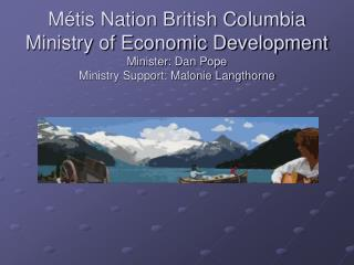 M tis Nation British Columbia Ministry of Economic Development Minister: Dan Pope Ministry Support: Malonie Langthorne