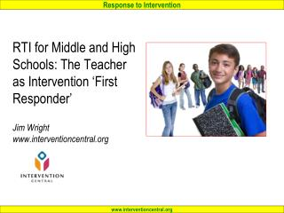 RTI for Middle and High Schools: The Teacher as Intervention 'First Responder' Jim Wright www.interventioncentral.or