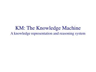 KM: The Knowledge Machine A knowledge representation and reasoning system