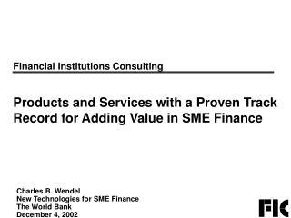 Charles B. Wendel New Technologies for SME Finance The World Bank December 4, 2002