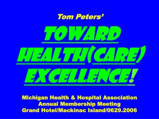 Tom Peters' Toward Health ( care )  Excellence ! Michigan Health & Hospital Association Annual Membership Meeting