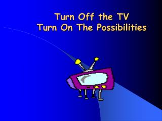 Turn Off the TV  Turn On The Possibilities