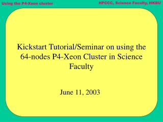 Kickstart Tutorial/Seminar on using the 64-nodes P4-Xeon Cluster in Science Faculty