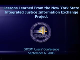 Lessons Learned From the New York State  Integrated Justice Information Exchange Project  GJXDM Users' Conference Sept