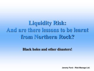 Liquidity Risk: And are there lessons to be learnt from Northern Rock     Black holes and other disasters
