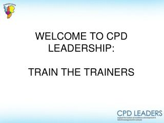 WELCOME TO CPD LEADERSHIP:   TRAIN THE TRAINERS