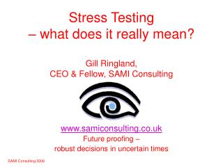 Stress Testing    what does it really mean  Gill Ringland,  CEO  Fellow, SAMI Consulting