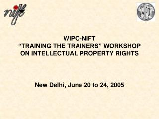 """WIPO-NIFT """"TRAINING THE TRAINERS"""" WORKSHOP ON INTELLECTUAL PROPERTY RIGHTS New Delhi, June 20 to 24, 2005"""