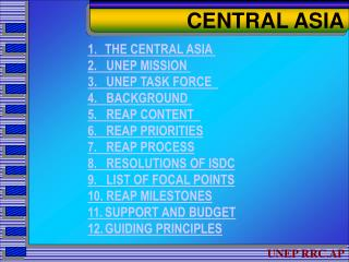 1.  	THE C ENTRAL ASIA 2. UNE P MISSION  3.   UNEP TASK FORCE  4.   BACKGROUND  5. REA P CONTENT   6 .    REAP  PRIORITI