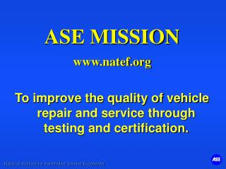 ASE MISSION www.natef.org To improve the quality of vehicle repair and service through testing and certification.