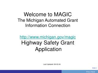 Welcome to MAGIC The Michigan Automated Grant Information Connection http://www.michigan.gov/magic Highway Safety Grant