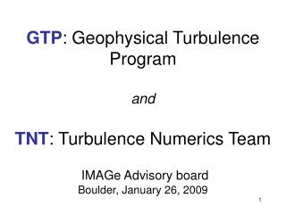 GTP: Geophysical Turbulence Program   and   TNT: Turbulence Numerics Team    IMAGe Advisory board Boulder, January 26, 2