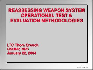 REASSESSING WEAPON SYSTEM OPERATIONAL TEST & EVALUATION METHODOLOGIES LTC Thom Crouch GSBPP, NPS January 22, 2004