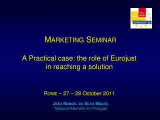 Marketing Seminar A Practical case: the role of Eurojust in reaching a solution R ome – 27 – 28 October 2011