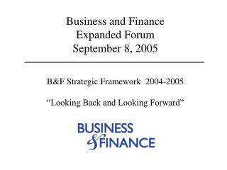 "Business and Finance  Expanded Forum  September 8, 2005 B&F Strategic Framework  2004-2005 ""Looking Back and Looki"
