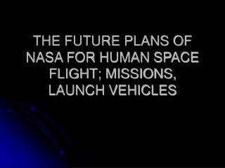 THE FUTURE PLANS OF NASA FOR HUMAN SPACE FLIGHT; MISSIONS, LAUNCH VEHICLES