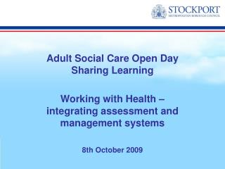 Adult Social Care Open Day Sharing Learning  Working with Health    integrating assessment and management systems  8th O