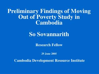Preliminary Findings of Moving Out of Poverty Study in Cambodia So Sovannarith Research Fellow 29 June 2005