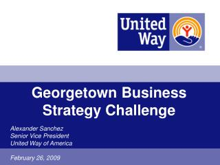 Georgetown Business Strategy Challenge Alexander Sanchez Senior Vice President United Way of America  February 26, 2009